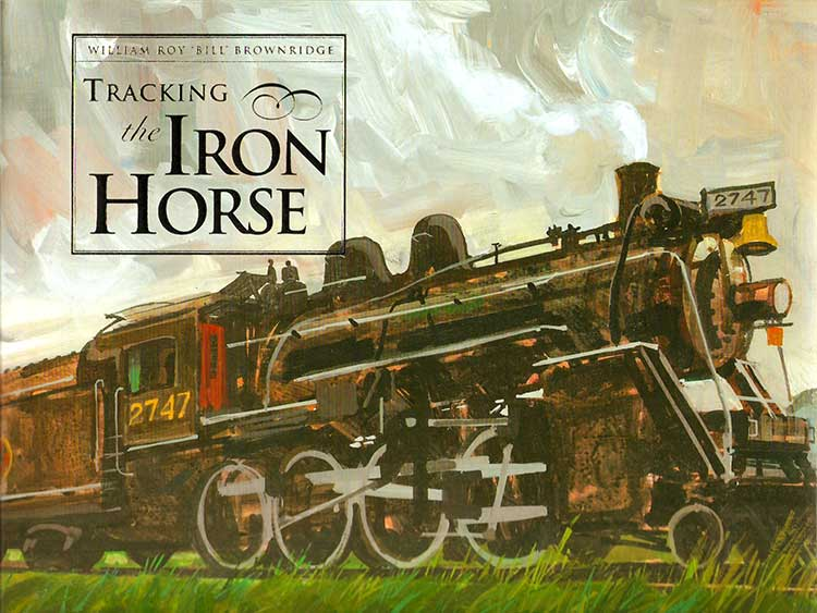 Tracking the Iron Horse by William Roy 'Bill' Brownridge
